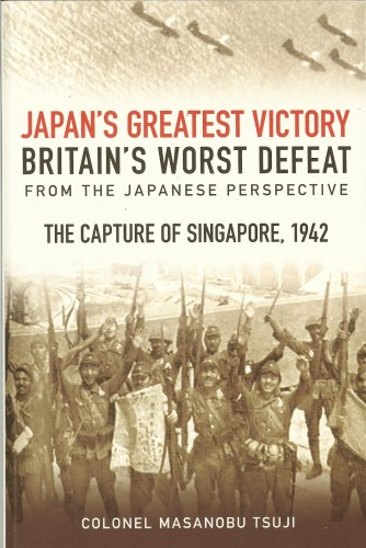 Image for JAPAN'S GREATEST VICTORY, BRITAIN'S WORST DEFEAT FROM THE JAPANESE PERSPECTIVE: THE CAPTURE OF SINGAPORE, 1942.