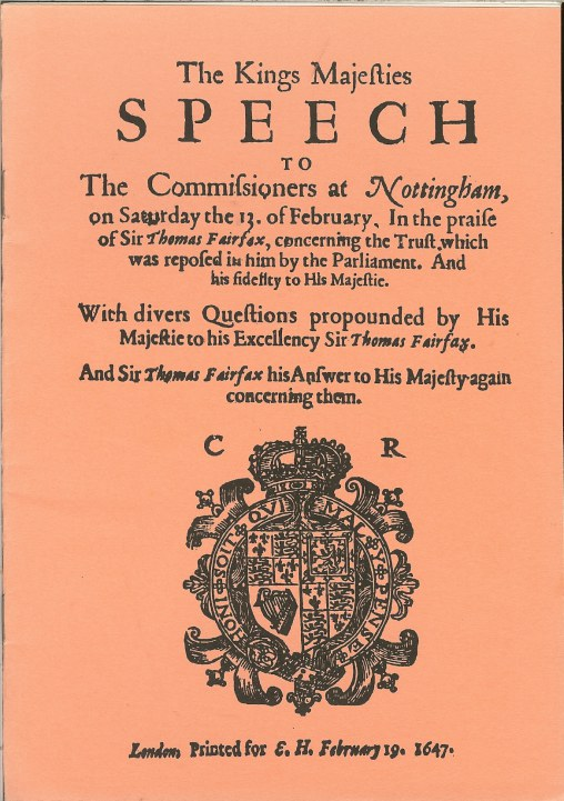 Image for THE KINGS MAJESTIES SPEECH TO THE COMMISIONERS AT NOTTINGHAM, ON SATURDAY THE 13 OF FEBRUARY. IN THE PRAISE OF SIR THOMAS FAIRFAX (1647)