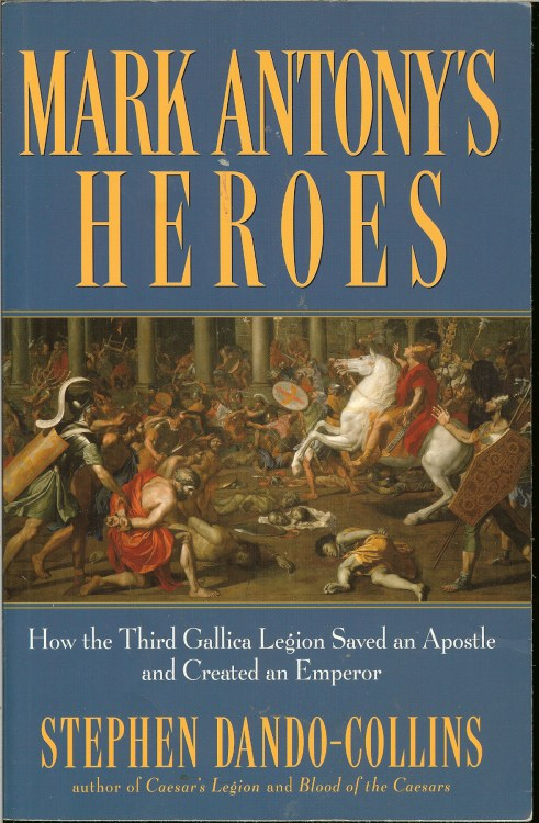 Image for MARK ANTHONY'S HEROES: HOW THE THIRD GALLICA LEGION SAVED AN APOSTLE AND CREATED AN EMPEROR