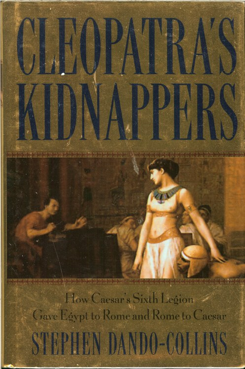 Image for CLEOPATRA'S KIDNAPPERS: HOW CAESAR'S SIXTH LEGION GAVE EGYPT TO ROME AND ROME TO CAESAR