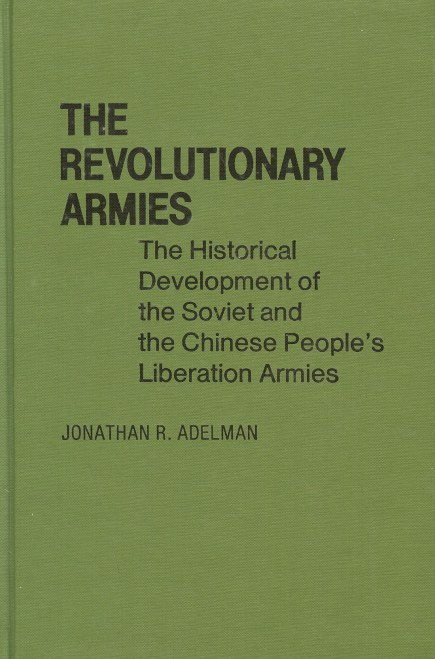 Image for THE REVOLUTIONARY ARMIES: THE HISTORICAL DEVELOPMENT OF THE SOVIET AND CHINESE PEOPLE'S LIBERATION ARMIES