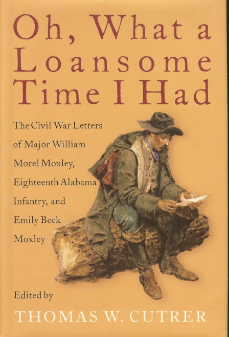 Image for OH, WHAT A LOANSOME TIME I HAD: THE CIVIL WAR LETTERS OF MAJOR WILLIAM MOREL MOXLEY, EIGHTEENTH ALABAMA INFANTRY, AND EMILY BECK MOXLEY