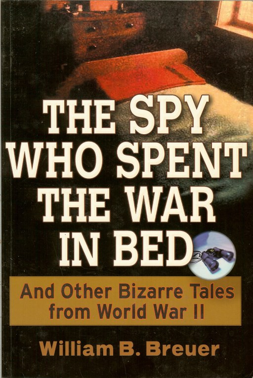 Image for THE SPY WHO SPENT THE WAR IN BED AND OTHER BIZARRE TALES FROM WORLD WAR II