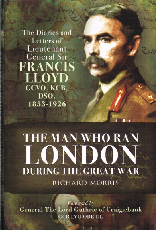 Image for THE MAN WHO RAN LONDON DURING THE GREAT WAR: THE DIARIES AND LETTERS OF LIEUTENANT GENERAL SIR FRANCIS LLOYD GCVO, KCB, DSO (1853-1926)
