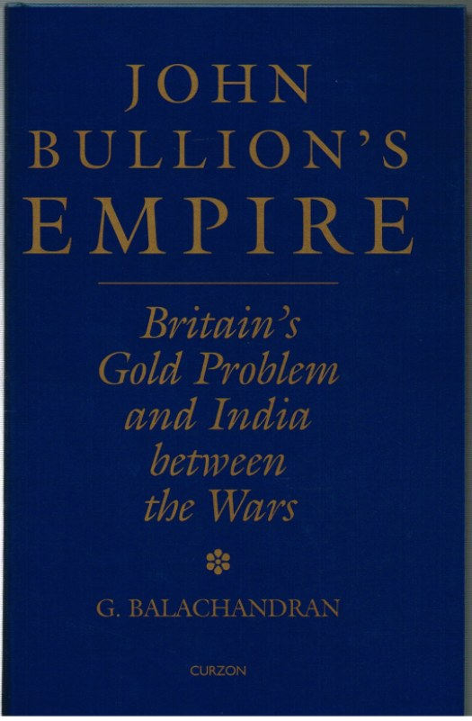 Image for JOHN BULLION'S EMPIRE: BRITAIN'S GOLD PROBLEM AND INDIA BETWEEN THE WARS
