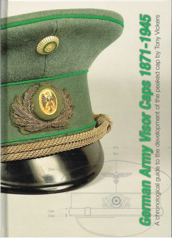 Image for GERMAN ARMY VISOR CAPS 1871-1945 : A CHRONOLOGICAL GUIDE TO THE DEVELOPMENT OF THE PEAKED CAP