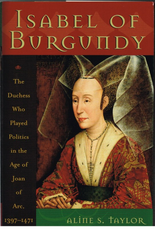 Image for ISABEL OF BURGUNDY: THE DUCHESS WHO PLAYED POLITICS IN THE AGE OF JOAN OF ARC, 1397-1471