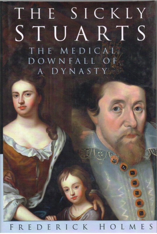 Image for THE SICKLY STUARTS : THE MEDICAL DOWNFALL OF A DYNASTY