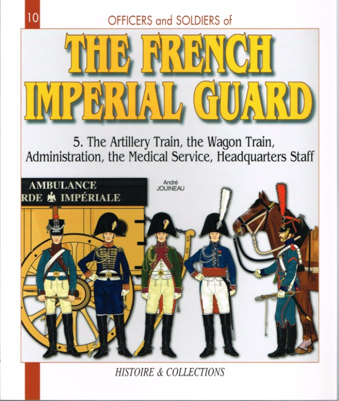 Image for THE FRENCH IMPERIAL GUARD 1804-1815: VOLUME 5 - THE ARTILLERY TRAIN, THE WAGON TRAIN, THE ADMINISTRATION, THE MEDICAL SERVICE, THE HEADQUARTERS STAFF