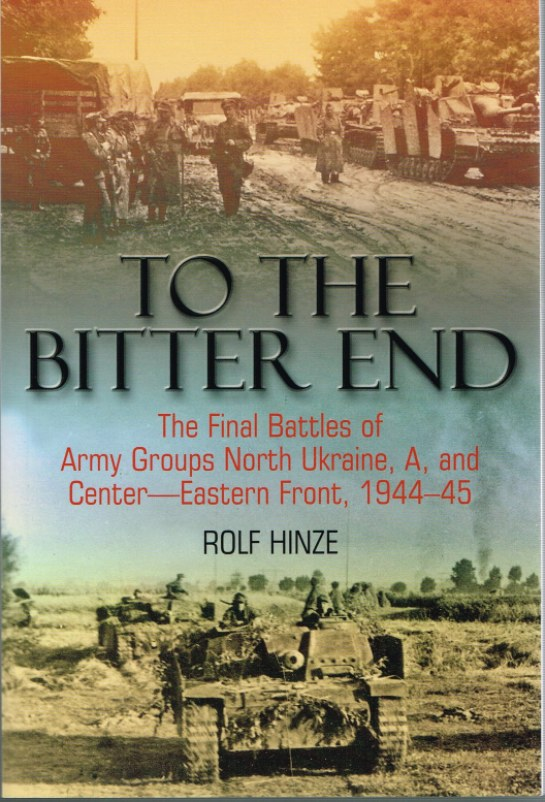 Image for TO THE BITTER END : THE FINAL BATTLES OF ARMY GROUPS NORTH UKRAINE, A, AND CENTRE - EASTERN FRONT, 1944-45