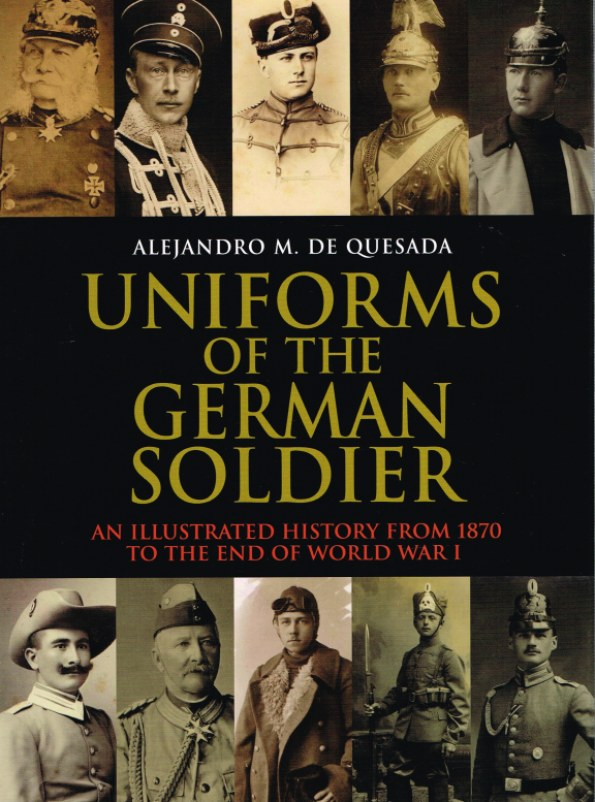 Image for UNIFORMS OF THE GERMAN SOLDIER: AN ILLUSTRATED HISTORY FROM 1870 TO THE END OF WORLD WAR I