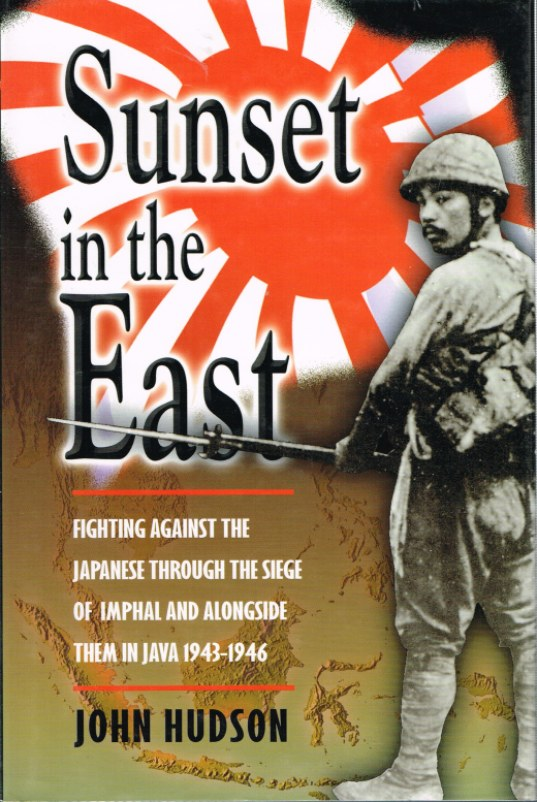 Image for SUNSET IN THE EAST : FIGHTING AGAINST THE JAPANESE THROUGH THE SIEGE OF IMPHAL AND ALONGSIDE THEM IN JAVA 1943-1946