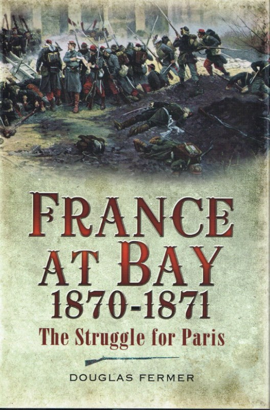 Image for FRANCE AT BAY 1870-1871 : THE STRUGGLE FOR PARIS