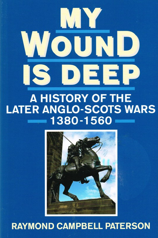 Image for MY WOUND IS DEEP: A HISTORY OF THE LATER ANGLO-SCOTS WARS 1380-1560