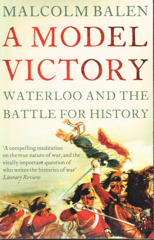 Image for A MODEL VICTORY: WATERLOO AND THE BATTLE FOR HISTORY