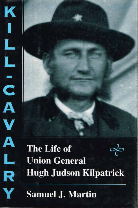Image for KILL CAVALRY: THE LIFE OF UNION GENERAL HUGH JUDSON KILPATRICK
