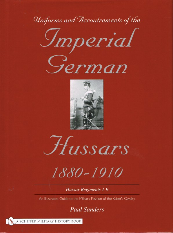Image for UNIFORMS AND ACCOUTREMENTS OF THE IMPERIAL GERMAN HUSSARS 1880-1910: HUSSAR REGIMENTS 1-9 : AN ILLUSTRATED GUIDE TO THE MILITARY FASHION OF THE KAISER'S CAVALRY
