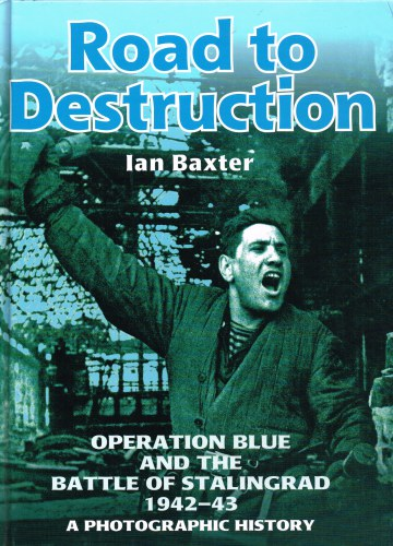 Image for ROAD TO DESTRUCTION : OPERATION BLUE AND THE BATTLE OF STALINGRAD 1942-43: A PHOTOGRAPHIC PORTRAIT
