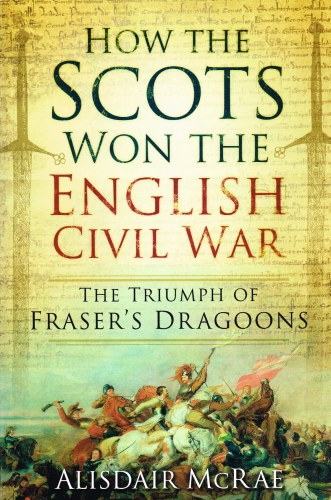 Image for HOW THE SCOTS WON THE ENGLISH CIVIL WAR: THE TRIUMPH OF FRASER'S DRAGOONS