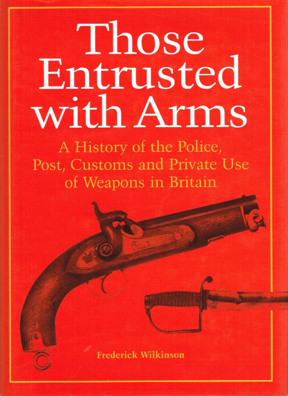 Image for THOSE ENTRUSTED WITH ARMS: A HISTORY OF THE POLICE, PORT, CUSTOMS AND PRIVATE USE OF WEAPONS IN BRITAIN