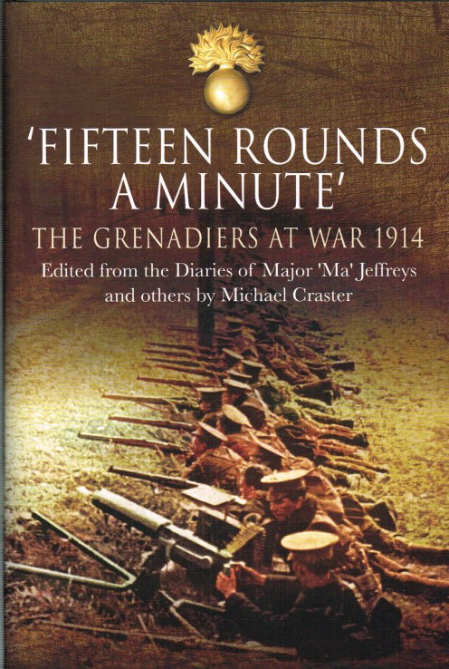 Image for FIFTEEN ROUNDS A MINUTE : THE GRENADIERS AT WAR, AUGUST TO DECEMBER 1914, EDITED FROM DIARIES AND LETTERS OF MAJOR 'MA' JEFFREYS AND OTHERS