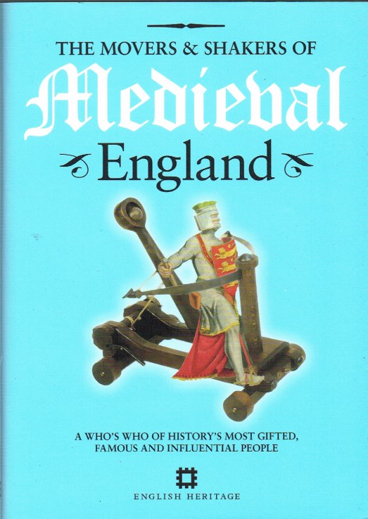 Image for THE MOVERS & SHAKERS OF MEDIEVAL ENGLAND : A WHO'S WHO OF HISTORY'S MOST GIFTED, FAMOUS AND INFLUENTIAL PEOPLE