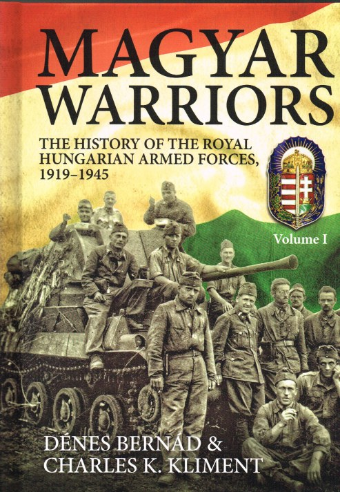 Image for MAGYAR WARRIORS: VOLUME I: THE HISTORY OF THE ROYAL HUNGARIAN ARMED FORCES, 1919-1945
