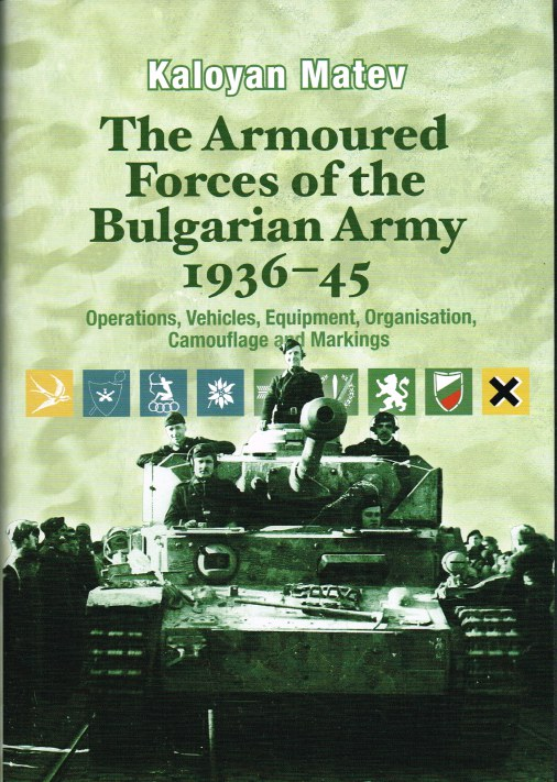 Image for THE ARMOURED FORCES OF THE BULGARIAN ARMY 1936-45: OPERATIONS, VEHICLE, EQUIPMENT, ORGANISATION, CAMOUFLAGE AND MARKINGS
