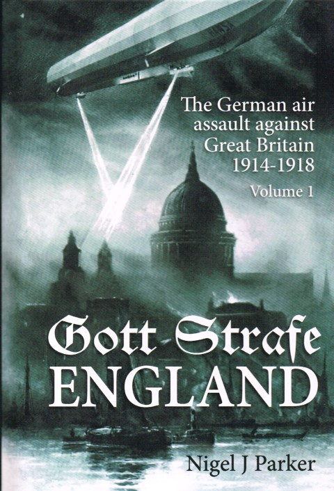 Image for GOTT STRAFE ENGLAND: THE GERMAN AIR ASSAULT AGAINST GREAT BRITAIN 1914-1918: VOLUME 1