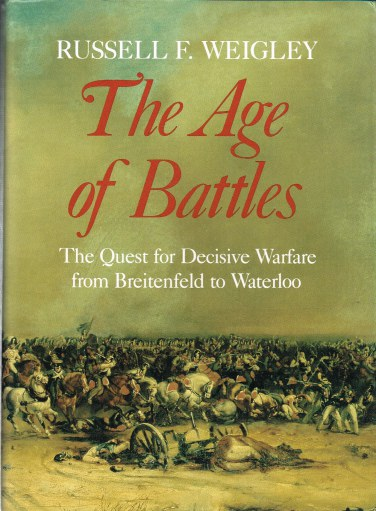 Image for THE AGE OF BATTLES: THE QUEST FOR DECISIVE WARFARE FROM BREITENFELD TO WATERLOO