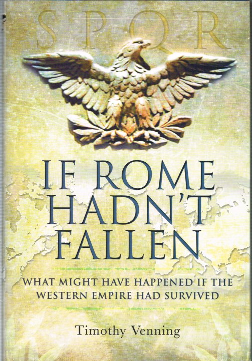 Image for IF ROME HADN'T FALLEN : WHAT MIGHT HAVE HAPPENED IF THE WESTERN EMPIRE HAD SURVIVED
