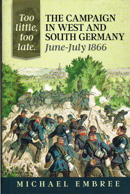 Image for TOO LITTLE, TOO LATE: THE CAMPAIGN IN WEST AND SOUTH GERMANY: JUNE-JULY 1866 (SIGNED COPY)