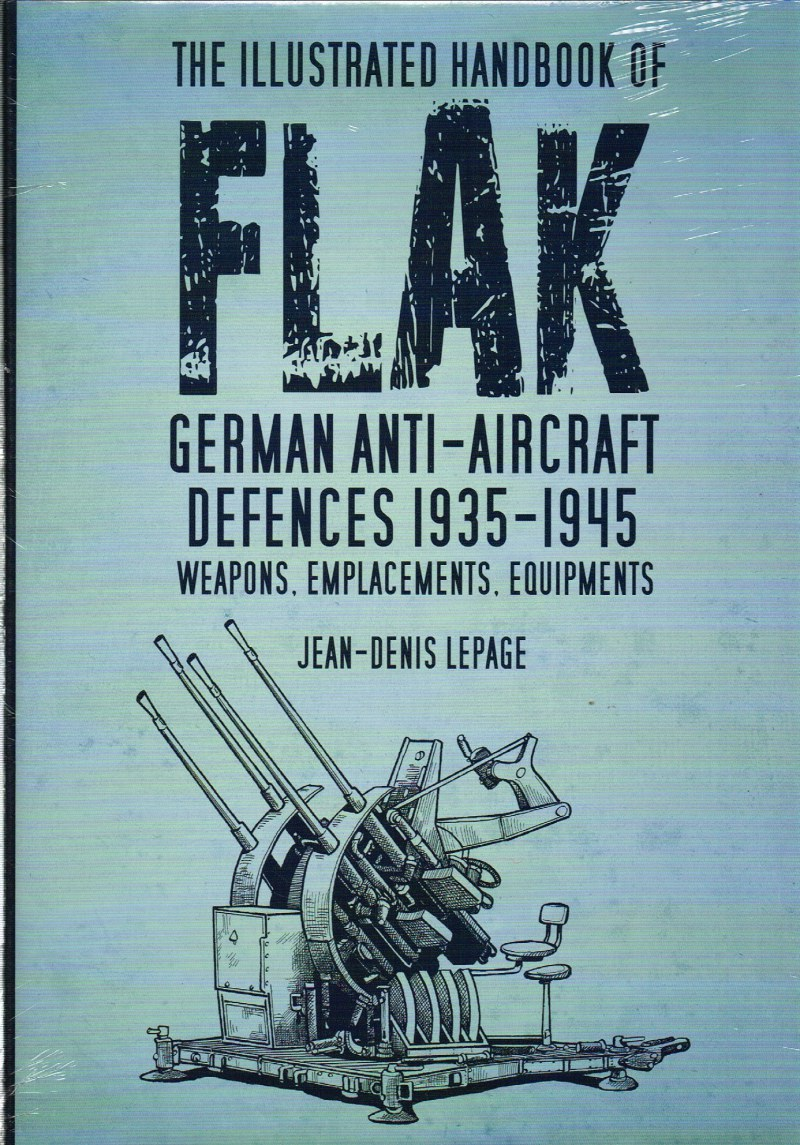 Image for THE ILLUSTRATED HANDBOOK OF FLAK : GERMAN ANTI-AIRCRAFT DEFENCES 1935-1945: WEAPONS, EMPLACEMENTS, EQUIPMENTS