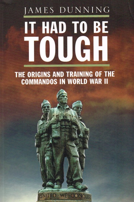 Image for IT HAD TO BE TOUGH : THE ORIGINS AND TRAINING OF THE COMMANDOS IN WORLD WAR II
