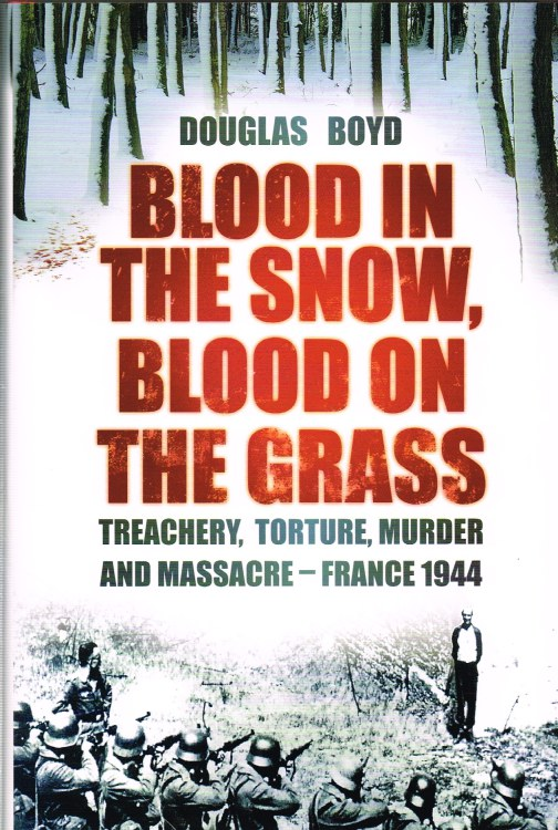 Image for BLOOD IN THE SNOW, BLOOD ON THE GRASS : TREACHERY, TORTURE, MURDER AND MASSACRE - FRANCE 1944