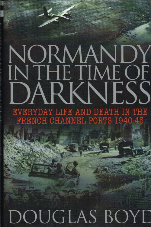 Image for NORMANDY IN THE TIME OF DARKNESS : EVERYDAY LIFE AND DEATH IN THE FRENCH CHANNEL PORTS 1940-45
