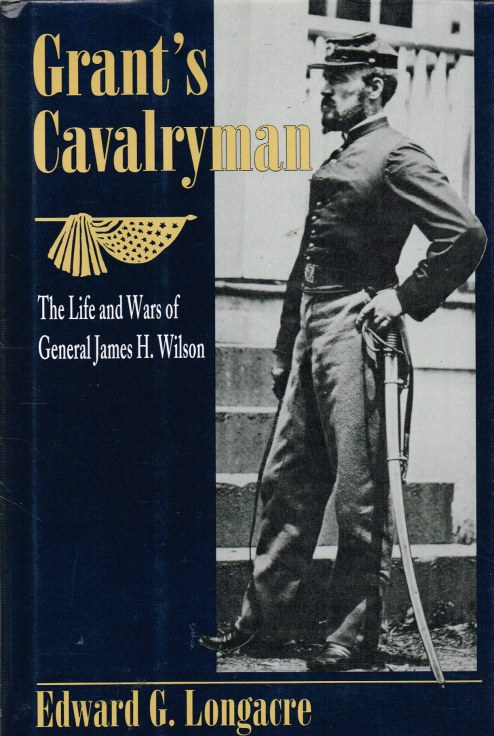 Image for GRANT'S CAVALRYMAN : THE LIFE AND WARS OF GENERAL JAMES H. WILSON