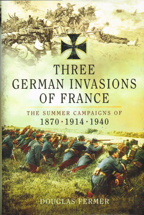 Image for THREE GERMAN INVASIONS OF FRANCE : THE SUMMER CAMPAIGNS OF 1870, 1914 AND 1940