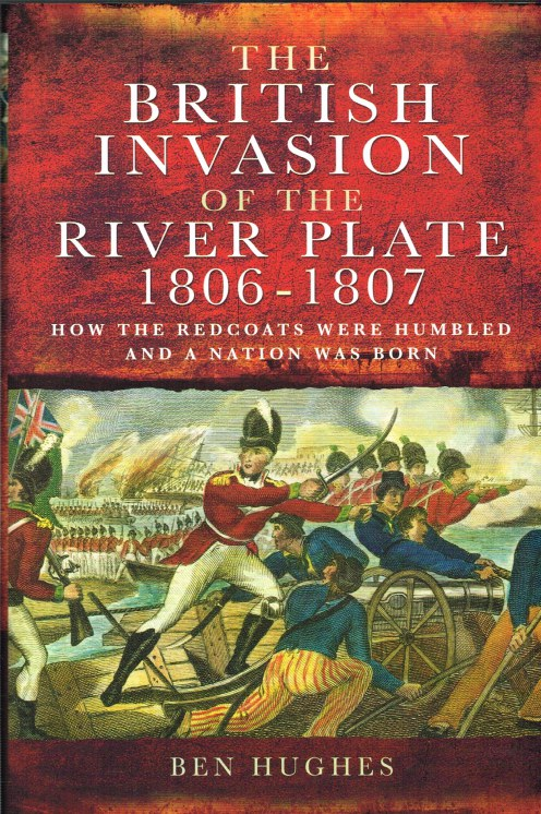 Image for THE BRITISH INVASION OF THE RIVER PLATE 1806-1807 : HOW THE REDCOATS WERE HUMBLED AND A NATION WAS BORN