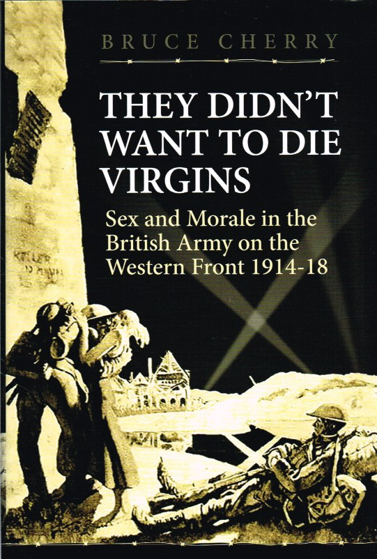 Image for THEY DIDN'T WANT TO DIE VIRGINS: SEX AND MORALE IN THE BRITISH ARMY ON THE WESTERN FRONT 1914-1918
