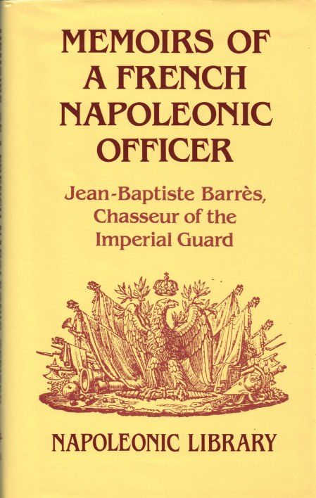 Image for MEMOIRS OF A FRENCH NAPOLEONIC OFFICER: JEAN-BAPTISTE BARRES, CHASSEUR OF THE IMPERIAL GUARD