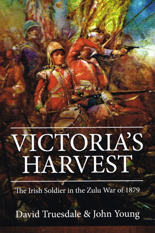 Image for VICTORIA'S HARVEST : THE IRISH SOLDIER IN THE ZULU WAR OF 1879