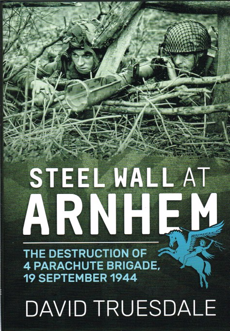 Image for STEEL WALL AT ARNHEM: THE DESTRUCTION OF 4 PARACHUTE BRIGADE, 19 SEPTEMBER 1944