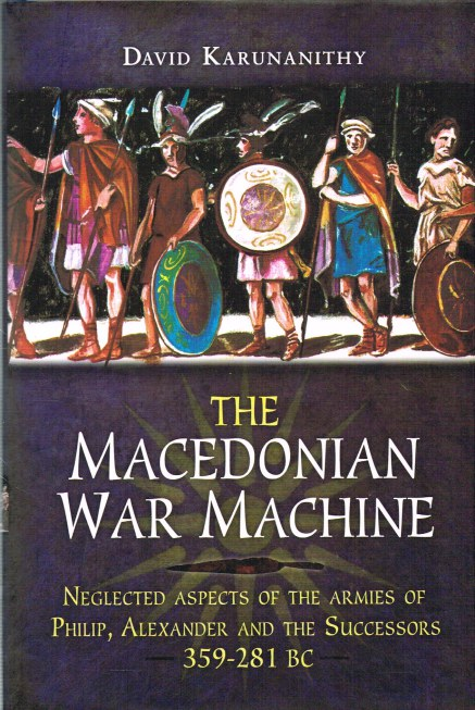 Image for THE MACEDONIAN WAR MACHINE: NEGLECTED ASPECTS OF THE ARMIES OF PHILIP, ALEXANDER AND THE SUCCESSORS (359-281 BC)
