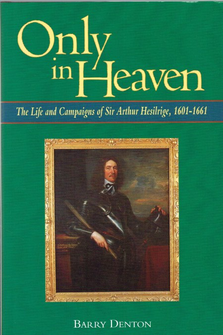 Image for ONLY IN HEAVEN: THE LIFE AND CAMPAIGNS OF SIR ARTHUR HESILRIGE 1601-1661