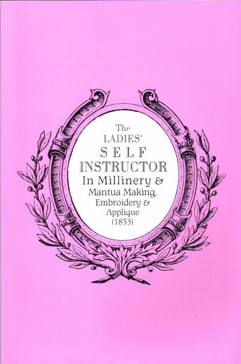 Image for THE LADIES' SELF INSTRUCTOR IN MILLINERY & MANTUA MAKING, EMBROIDERY AND APPLIQUE (1853) REVISED EDITION