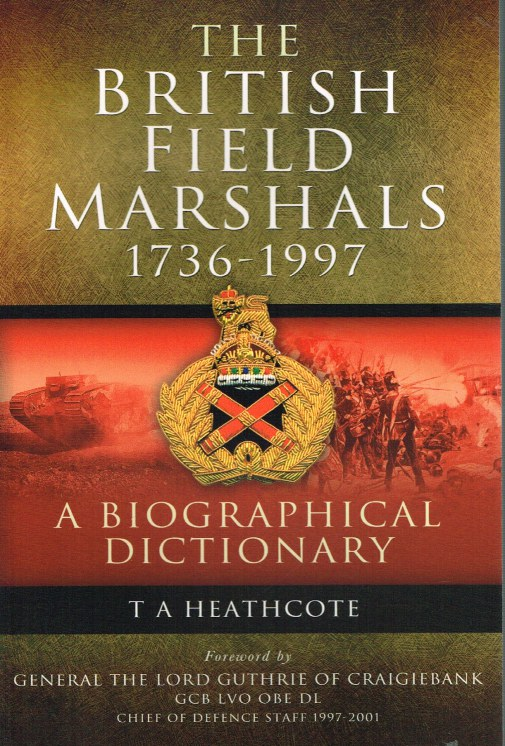 Image for THE BRITISH FIELD MARSHALS 1763-1997 : A BIOGRAPHICAL DICTIONARY