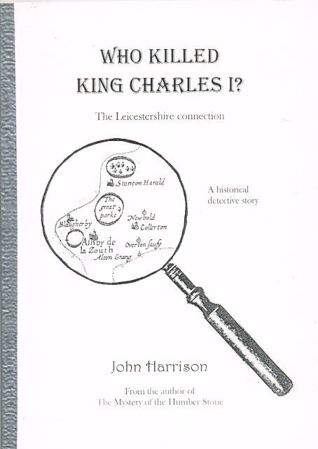 Image for WHO KILLED KING CHARLES I? THE LEICESTERSHIRE CONNECTION: A HISTORICAL DETECTIVE STORY