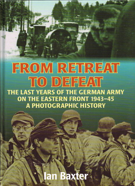 Image for FROM RETREAT TO DEFEAT : THE LAST YEARS OF THE GERMAN ARMY IN THE EASTERN FRONT 1939-45 - A PHOTOGRAPHIC HISTORY