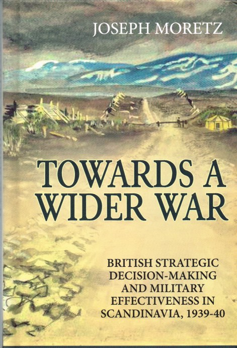Image for TOWARDS A WIDER WAR : BRITISH STRATEGIC DECISION-MAKING AND MILITARY EFFECTIVENESS IN SCANDINAVIA, 1939-40